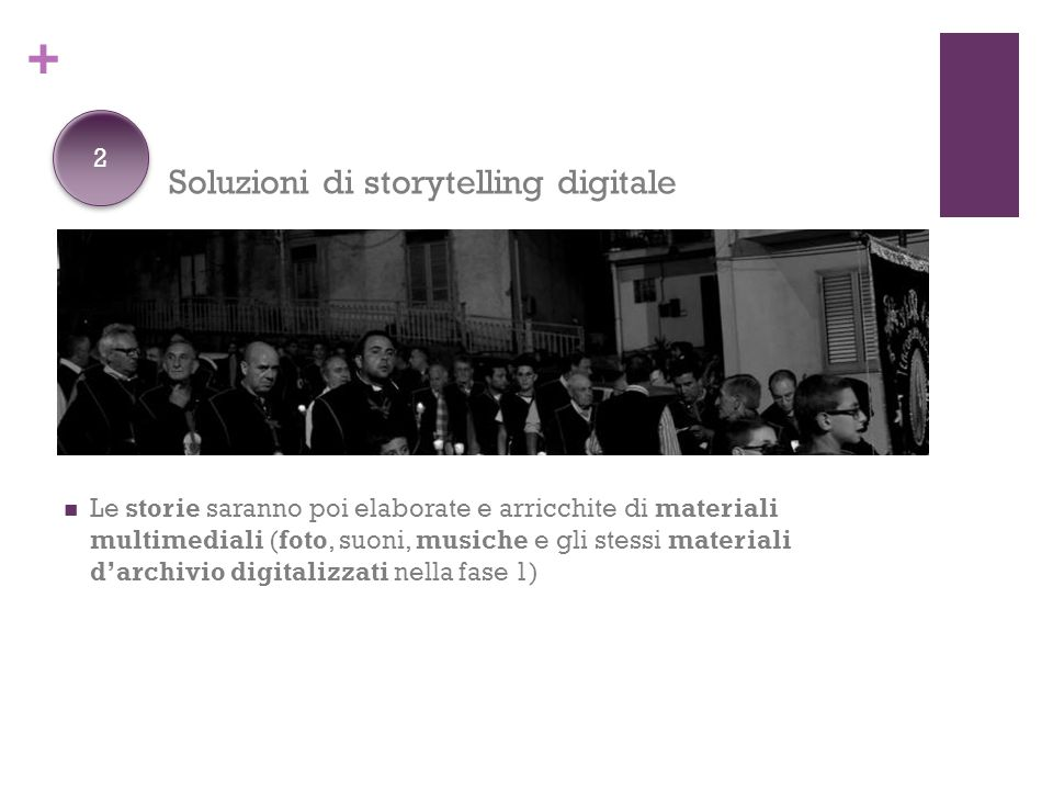 + Soluzioni di storytelling digitale Le storie saranno poi elaborate e arricchite di materiali multimediali (foto, suoni, musiche e gli stessi materiali d'archivio digitalizzati nella fase 1) 2 2