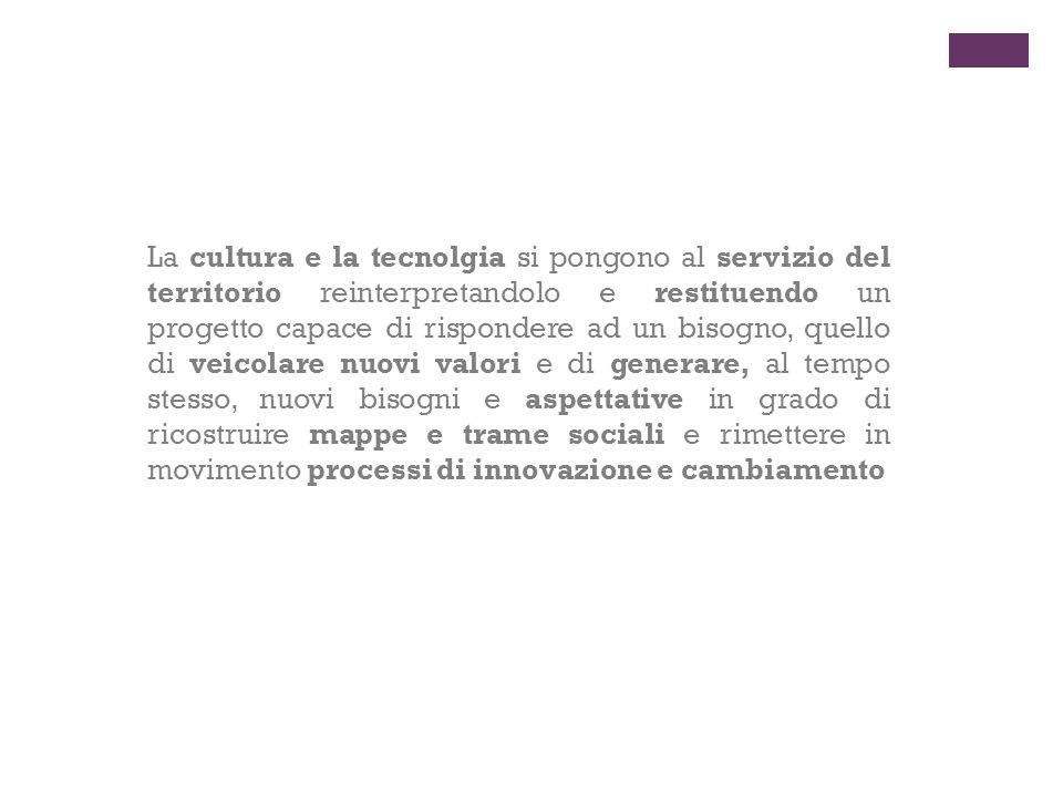La cultura e la tecnolgia si pongono al servizio del territorio reinterpretandolo e restituendo un progetto capace di rispondere ad un bisogno, quello di veicolare nuovi valori e di generare, al tempo stesso, nuovi bisogni e aspettative in grado di ricostruire mappe e trame sociali e rimettere in movimento processi di innovazione e cambiamento