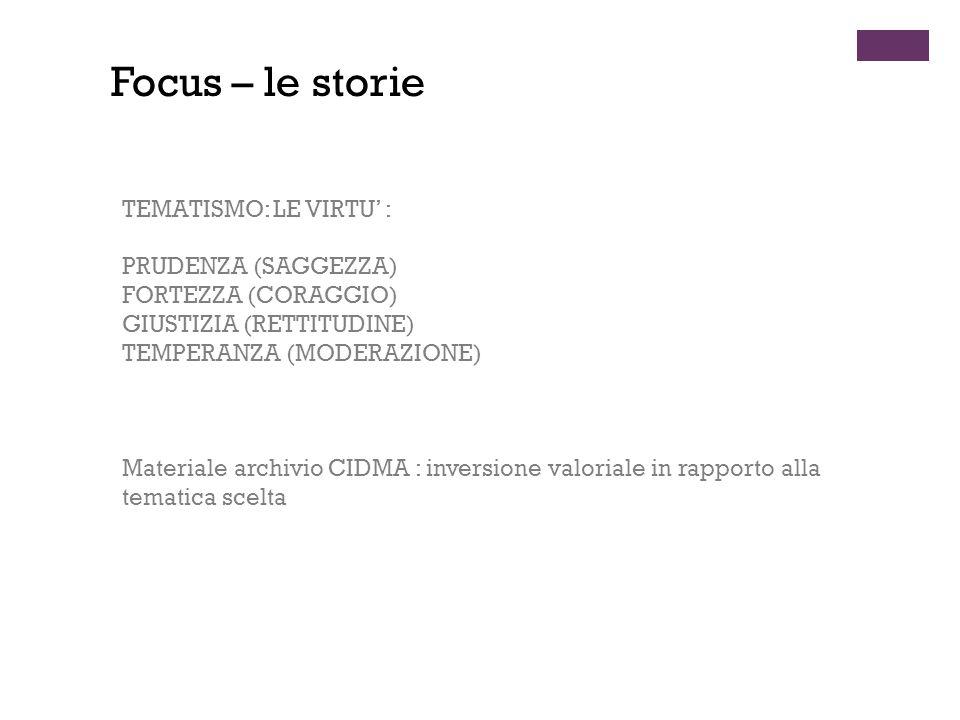 TEMATISMO: LE VIRTU' : PRUDENZA (SAGGEZZA) FORTEZZA (CORAGGIO) GIUSTIZIA (RETTITUDINE) TEMPERANZA (MODERAZIONE) Materiale archivio CIDMA : inversione valoriale in rapporto alla tematica scelta Focus – le storie
