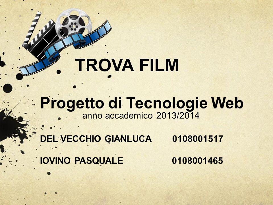 TROVA FILM Progetto di Tecnologie Web anno accademico 2013/2014 DEL VECCHIO GIANLUCA 0108001517 IOVINO PASQUALE 0108001465