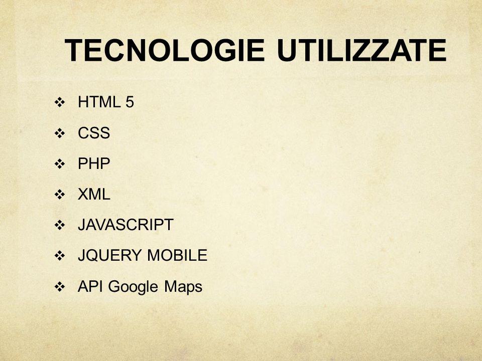 TECNOLOGIE UTILIZZATE  HTML 5  CSS  PHP  XML  JAVASCRIPT  JQUERY MOBILE  API Google Maps