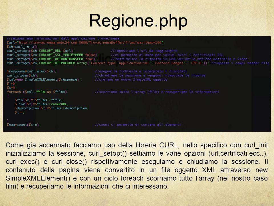 Regione.php Come già accennato facciamo uso della libreria CURL, nello specifico con curl_init inizializziamo la sessione, curl_setopt() settiamo le varie opzioni (url,certificati,ecc..), curl_exec() e curl_close() rispettivamente eseguiamo e chiudiamo la sessione.