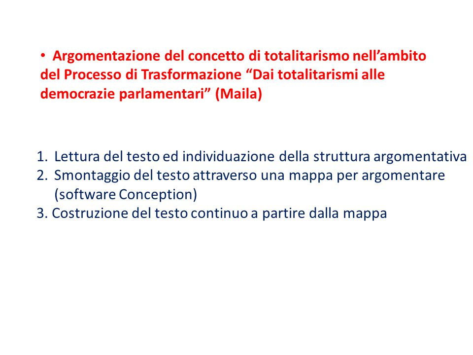 Argomentazione del concetto di totalitarismo nell'ambito del Processo di Trasformazione Dai totalitarismi alle democrazie parlamentari (Maila) 1.Lettura del testo ed individuazione della struttura argomentativa 2.Smontaggio del testo attraverso una mappa per argomentare (software Conception) 3.