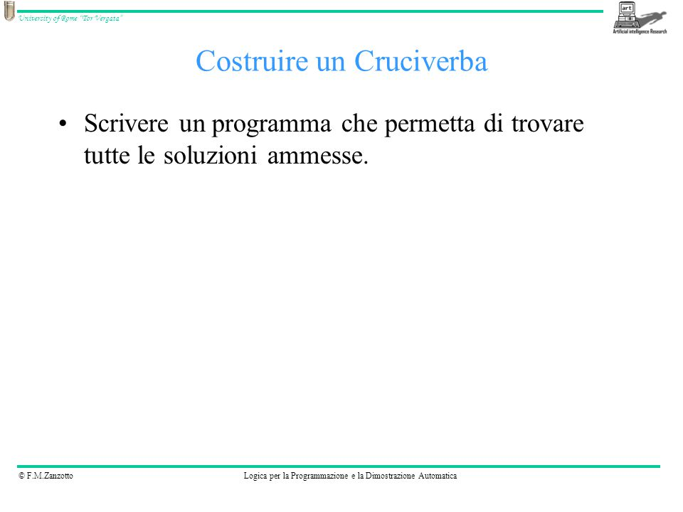© F.M.ZanzottoLogica per la Programmazione e la Dimostrazione Automatica University of Rome Tor Vergata Costruire un Cruciverba Scrivere un programma che permetta di trovare tutte le soluzioni ammesse.