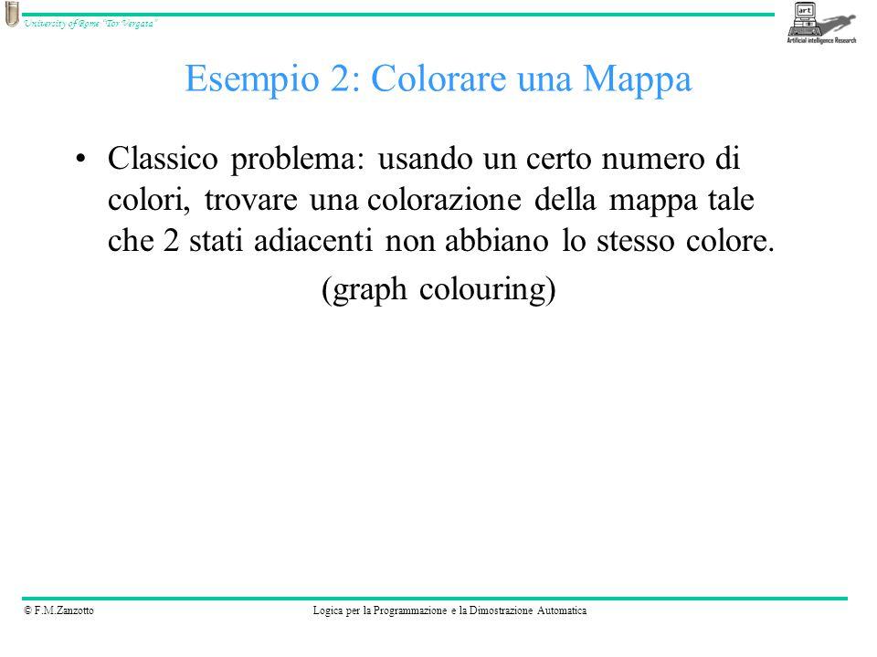 © F.M.ZanzottoLogica per la Programmazione e la Dimostrazione Automatica University of Rome Tor Vergata Esempio 2: Colorare una Mappa Classico problema: usando un certo numero di colori, trovare una colorazione della mappa tale che 2 stati adiacenti non abbiano lo stesso colore.