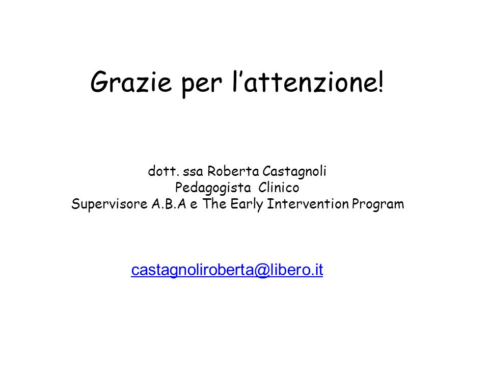 Grazie per l'attenzione! dott. ssa Roberta Castagnoli Pedagogista Clinico Supervisore A.B.A e The Early Intervention Program castagnoliroberta@libero.