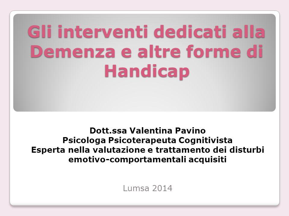 Gli interventi dedicati alla Demenza e altre forme di Handicap Dott.ssa Valentina Pavino Psicologa Psicoterapeuta Cognitivista Esperta nella valutazio