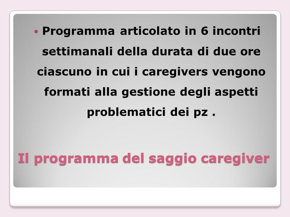 Il programma del saggio caregiver Programma articolato in 6 incontri settimanali della durata di due ore ciascuno in cui i caregivers vengono formati