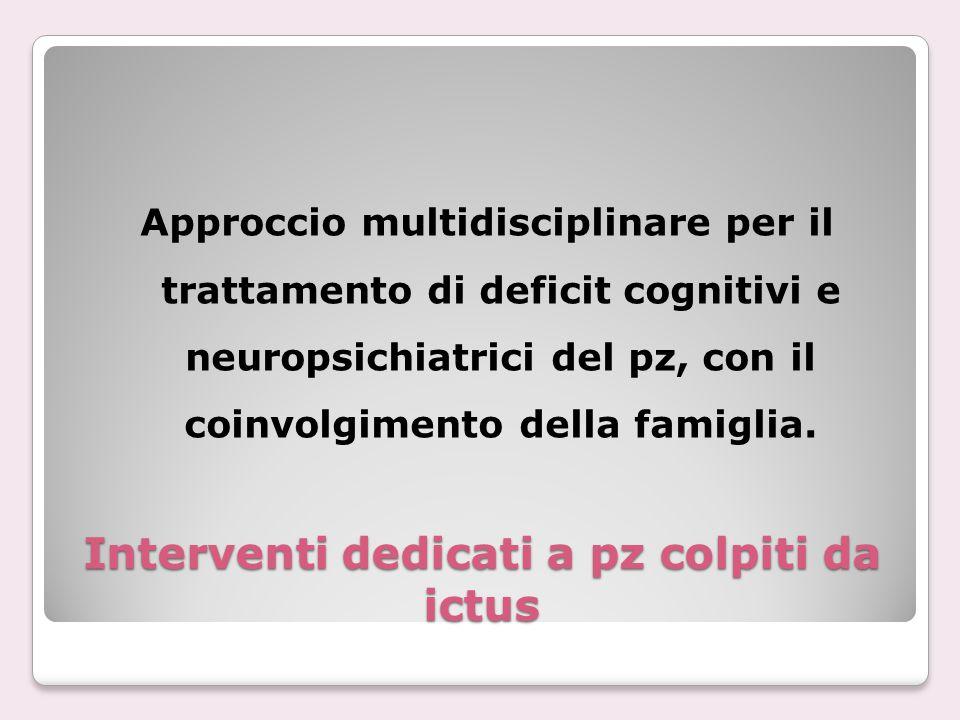 Interventi dedicati a pz colpiti da ictus Approccio multidisciplinare per il trattamento di deficit cognitivi e neuropsichiatrici del pz, con il coinv