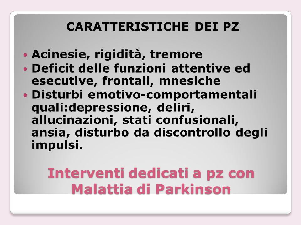 Interventi dedicati a pz con Malattia di Parkinson CARATTERISTICHE DEI PZ Acinesie, rigidità, tremore Deficit delle funzioni attentive ed esecutive, f