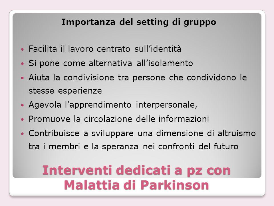 Interventi dedicati a pz con Malattia di Parkinson Importanza del setting di gruppo Facilita il lavoro centrato sull'identità Si pone come alternativa