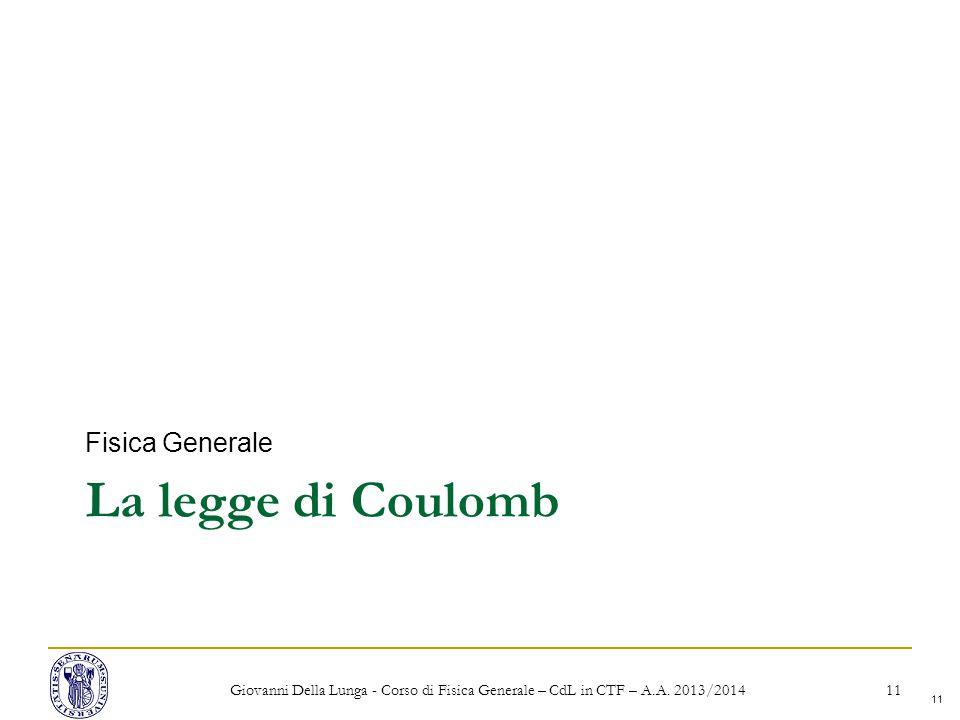 11 La legge di Coulomb Fisica Generale Giovanni Della Lunga - Corso di Fisica Generale – CdL in CTF – A.A.