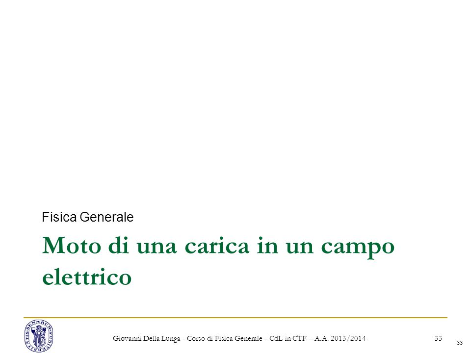 33 Moto di una carica in un campo elettrico Fisica Generale Giovanni Della Lunga - Corso di Fisica Generale – CdL in CTF – A.A.