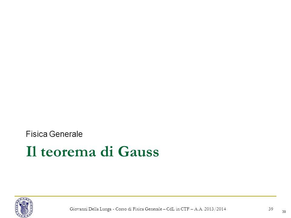 39 Il teorema di Gauss Fisica Generale Giovanni Della Lunga - Corso di Fisica Generale – CdL in CTF – A.A.