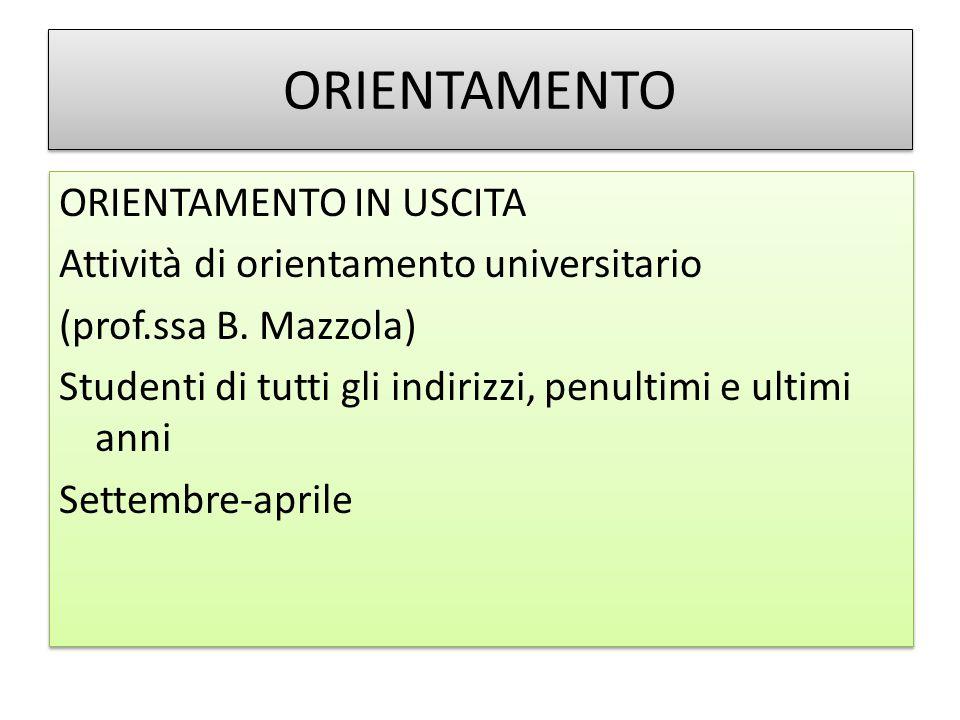 ORIENTAMENTO ORIENTAMENTO IN USCITA Attività di orientamento universitario (prof.ssa B. Mazzola) Studenti di tutti gli indirizzi, penultimi e ultimi a