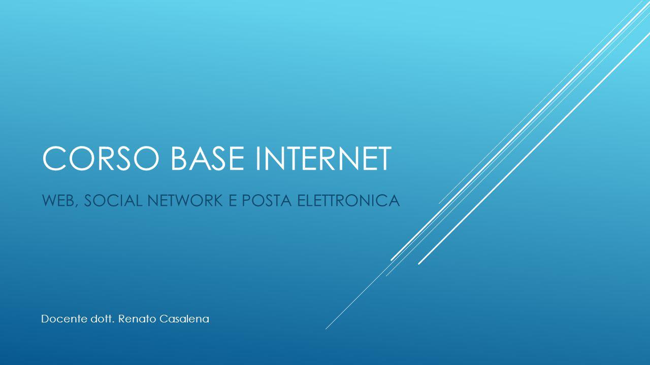 CORSO BASE INTERNET WEB, SOCIAL NETWORK E POSTA ELETTRONICA Docente dott. Renato Casalena