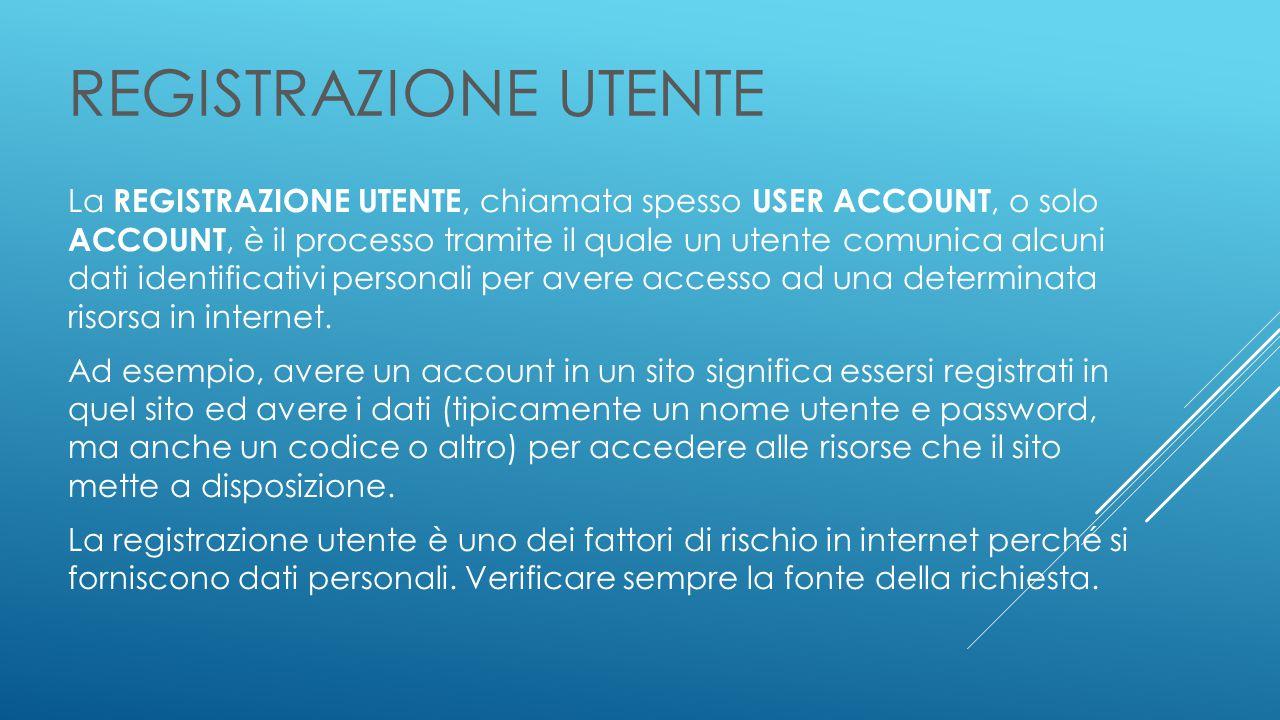 REGISTRAZIONE UTENTE La REGISTRAZIONE UTENTE, chiamata spesso USER ACCOUNT, o solo ACCOUNT, è il processo tramite il quale un utente comunica alcuni dati identificativi personali per avere accesso ad una determinata risorsa in internet.