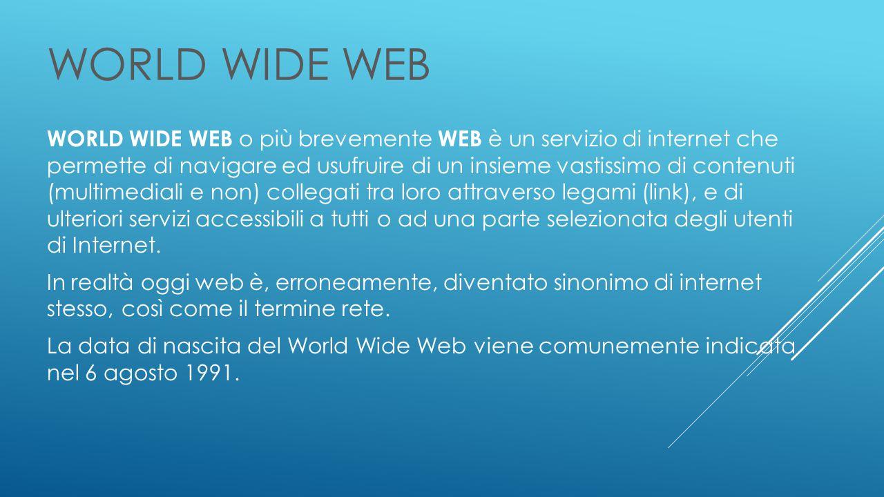 WORLD WIDE WEB WORLD WIDE WEB o più brevemente WEB è un servizio di internet che permette di navigare ed usufruire di un insieme vastissimo di contenuti (multimediali e non) collegati tra loro attraverso legami (link), e di ulteriori servizi accessibili a tutti o ad una parte selezionata degli utenti di Internet.