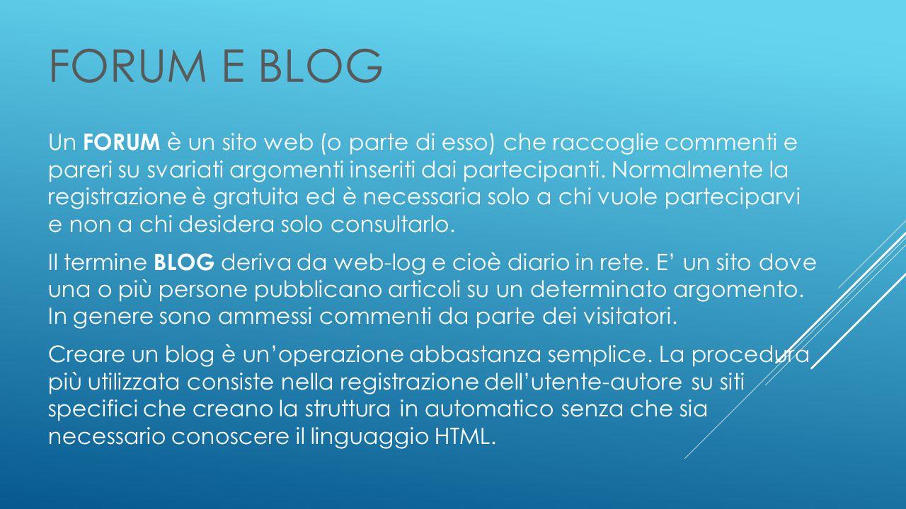 FORUM E BLOG Un FORUM è un sito web (o parte di esso) che raccoglie commenti e pareri su svariati argomenti inseriti dai partecipanti.