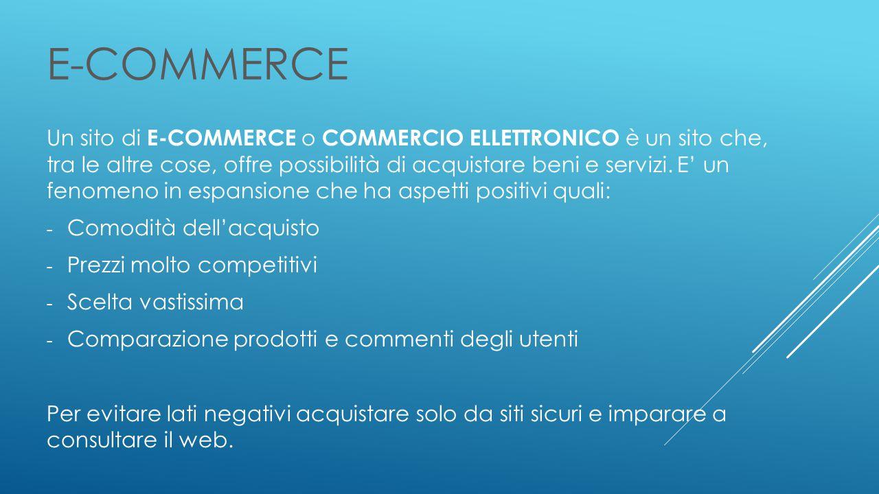 E-COMMERCE Un sito di E-COMMERCE o COMMERCIO ELLETTRONICO è un sito che, tra le altre cose, offre possibilità di acquistare beni e servizi.