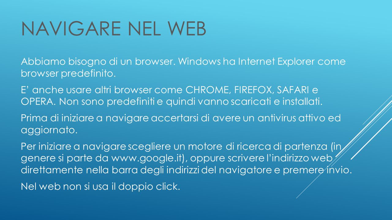 NAVIGARE NEL WEB Abbiamo bisogno di un browser. Windows ha Internet Explorer come browser predefinito. E' anche usare altri browser come CHROME, FIREF
