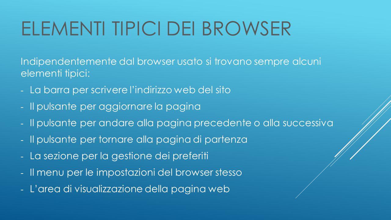 ELEMENTI TIPICI DEI BROWSER Indipendentemente dal browser usato si trovano sempre alcuni elementi tipici: - La barra per scrivere l'indirizzo web del sito - Il pulsante per aggiornare la pagina - Il pulsante per andare alla pagina precedente o alla successiva - Il pulsante per tornare alla pagina di partenza - La sezione per la gestione dei preferiti - Il menu per le impostazioni del browser stesso - L'area di visualizzazione della pagina web