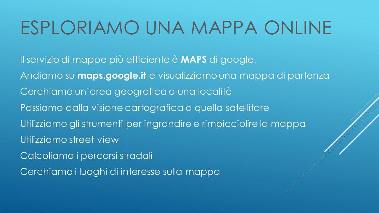 ESPLORIAMO UNA MAPPA ONLINE Il servizio di mappe più efficiente è MAPS di google.