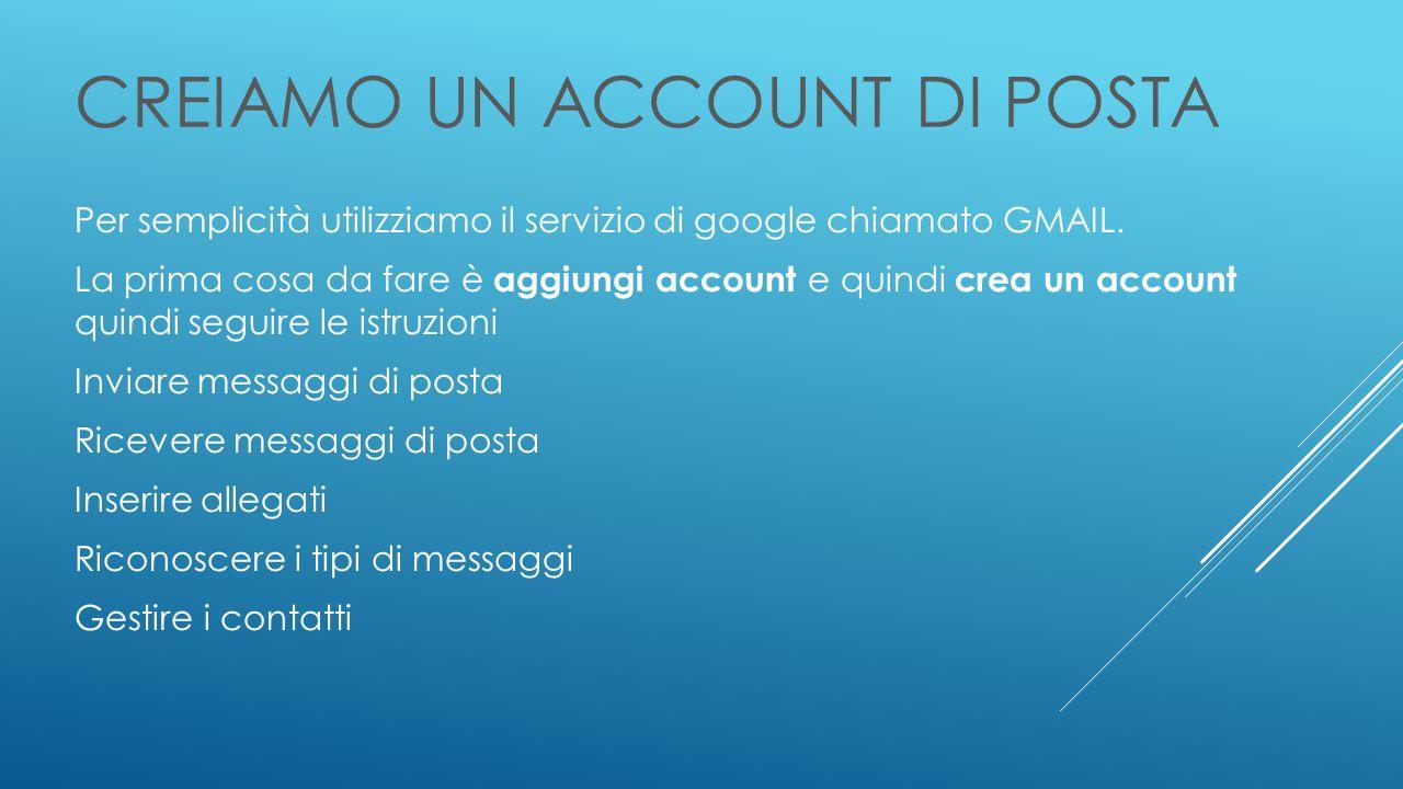 CREIAMO UN ACCOUNT DI POSTA Per semplicità utilizziamo il servizio di google chiamato GMAIL.