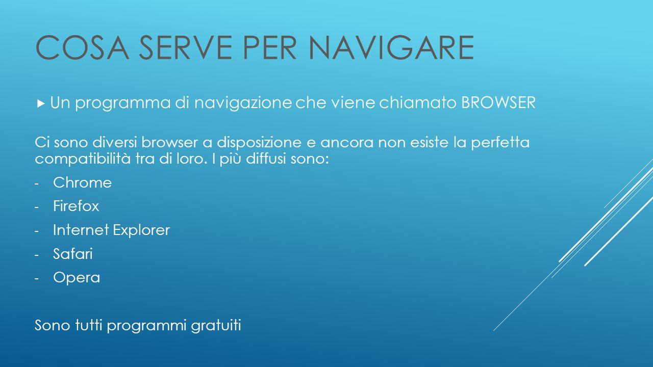 COSA SERVE PER NAVIGARE  Un programma di navigazione che viene chiamato BROWSER Ci sono diversi browser a disposizione e ancora non esiste la perfetta compatibilità tra di loro.