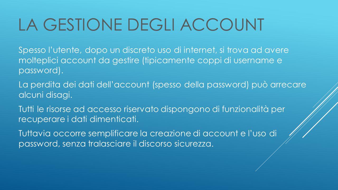 LA GESTIONE DEGLI ACCOUNT Spesso l'utente, dopo un discreto uso di internet, si trova ad avere molteplici account da gestire (tipicamente coppi di username e password).