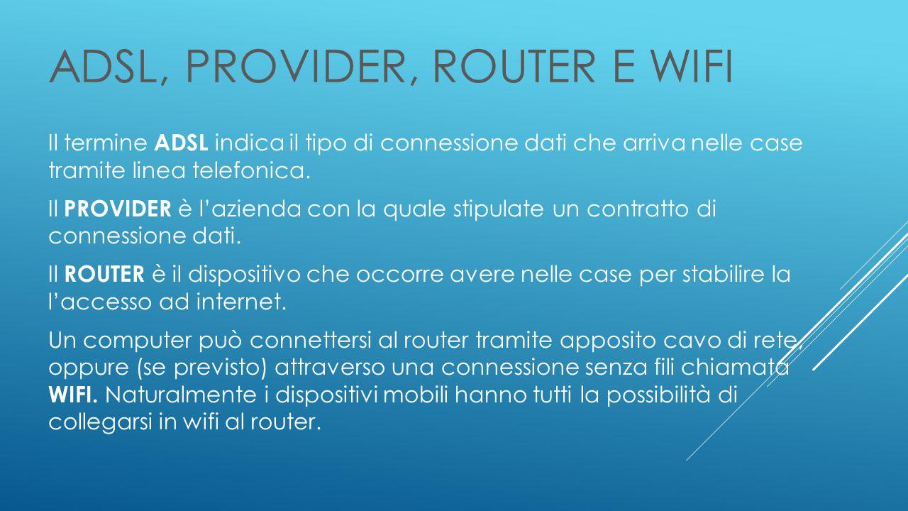 ADSL, PROVIDER, ROUTER E WIFI Il termine ADSL indica il tipo di connessione dati che arriva nelle case tramite linea telefonica.
