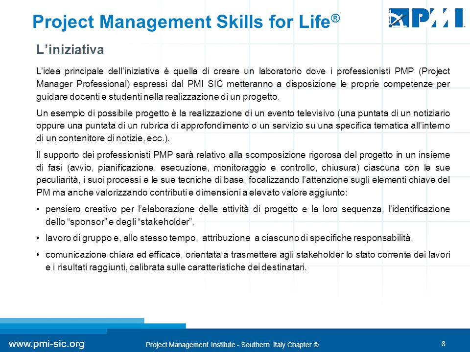 8 www.pmi-sic.org Project Management Institute - Southern Italy Chapter © Project Management Skills for Life ® L'iniziativa L'idea principale dell'iniziativa è quella di creare un laboratorio dove i professionisti PMP (Project Manager Professional) espressi dal PMI SIC metteranno a disposizione le proprie competenze per guidare docenti e studenti nella realizzazione di un progetto.