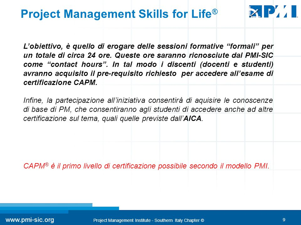 9 www.pmi-sic.org Project Management Institute - Southern Italy Chapter © Project Management Skills for Life ® L'obiettivo, è quello di erogare delle sessioni formative formali per un totale di circa 24 ore.