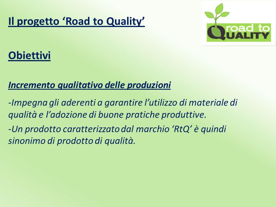 Il progetto 'Road to Quality' Obiettivi Incremento qualitativo delle produzioni -Impegna gli aderenti a garantire l'utilizzo di materiale di qualità e l'adozione di buone pratiche produttive.