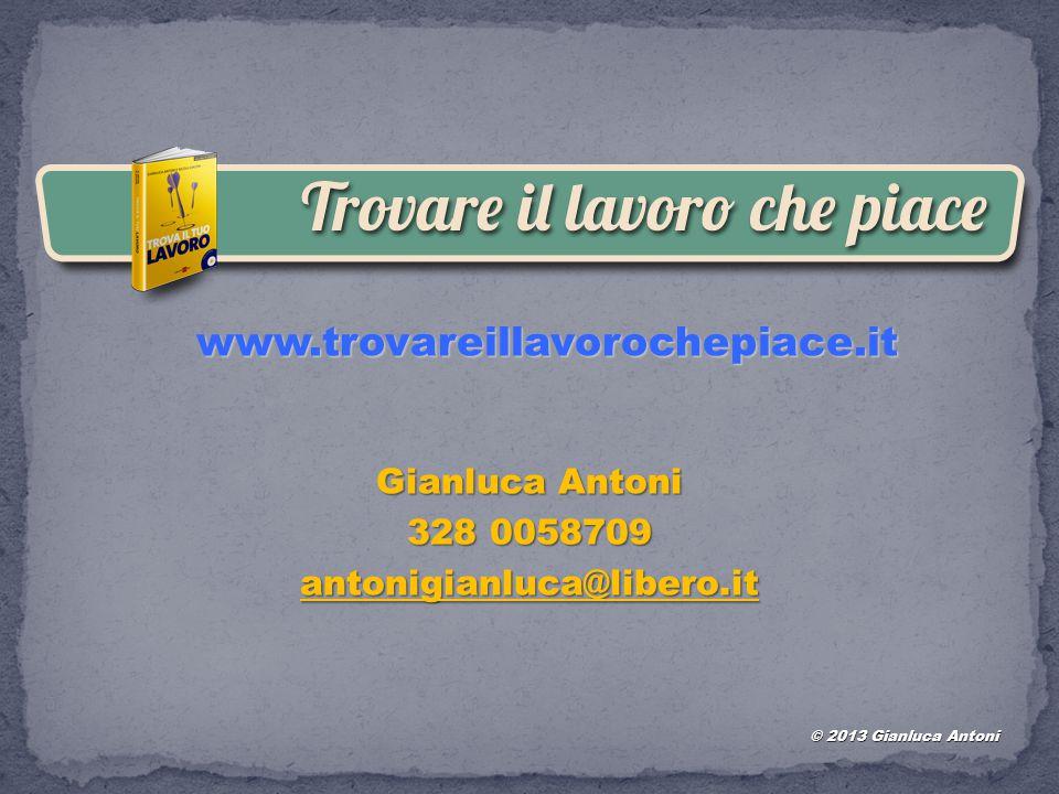 www.trovareillavorochepiace.it Gianluca Antoni 328 0058709 antonigianluca@libero.it © 2013 Gianluca Antoni