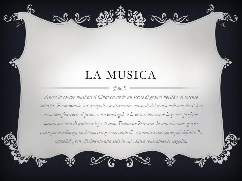LA MUSICA Anche in campo musicale il Cinquecento fu un secolo di grandi novità e di intenso sviluppo. Esaminando le principali caratteristiche musical