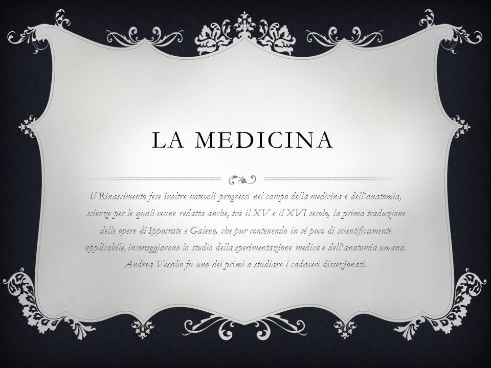 LA MEDICINA Il Rinascimento fece inoltre notevoli progressi nel campo della medicina e dell'anatomia, scienze per le quali venne redatta anche, tra il