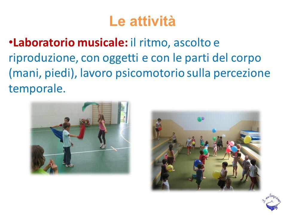 Le attività Laboratorio musicale: il ritmo, ascolto e riproduzione, con oggetti e con le parti del corpo (mani, piedi), lavoro psicomotorio sulla perc