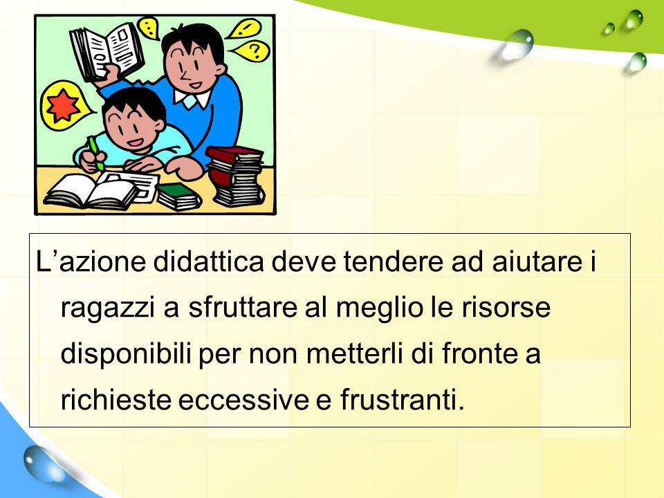 L'azione didattica deve tendere ad aiutare i ragazzi a sfruttare al meglio le risorse disponibili per non metterli di fronte a richieste eccessive e f
