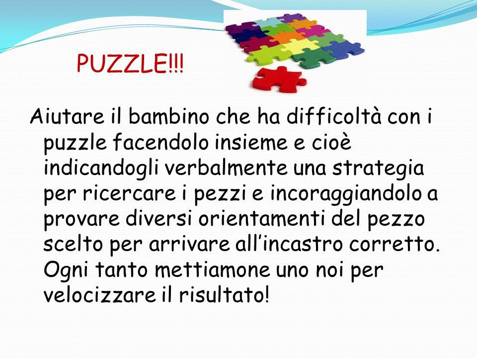 PUZZLE!!! Aiutare il bambino che ha difficoltà con i puzzle facendolo insieme e cioè indicandogli verbalmente una strategia per ricercare i pezzi e in