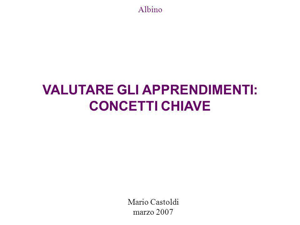 Mario Castoldi marzo 2007 Albino VALUTARE GLI APPRENDIMENTI: CONCETTI CHIAVE