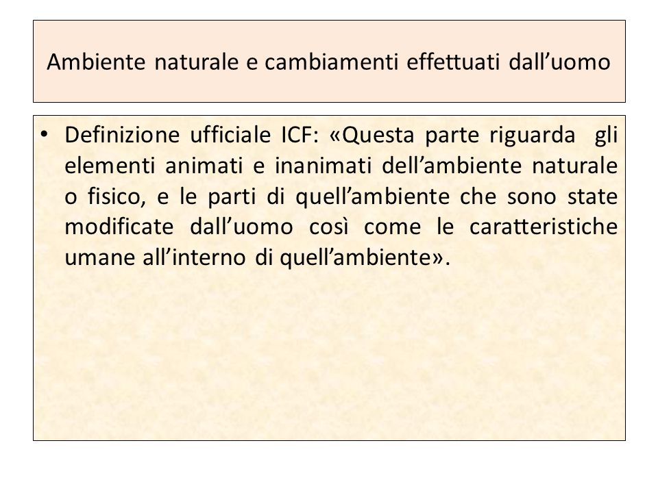 Ambiente naturale e cambiamenti effettuati dall'uomo Definizione ufficiale ICF: «Questa parte riguarda gli elementi animati e inanimati dell'ambiente naturale o fisico, e le parti di quell'ambiente che sono state modificate dall'uomo così come le caratteristiche umane all'interno di quell'ambiente».