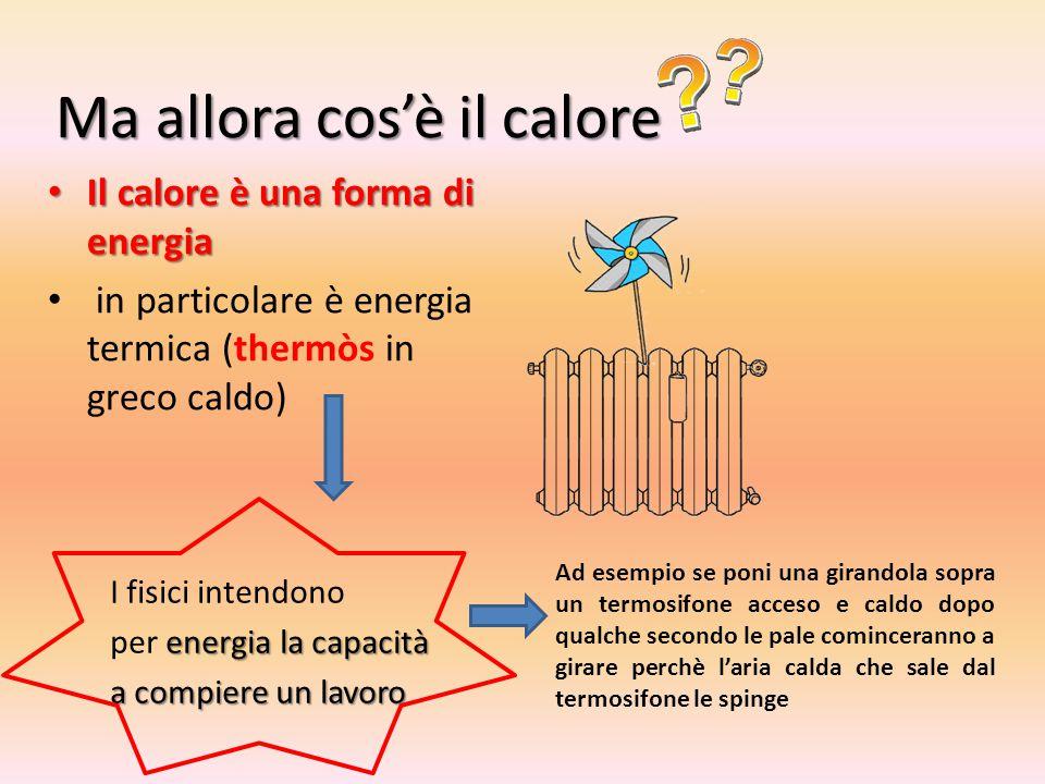 Ma allora cos'è il calore Il calore è una forma di energia Il calore è una forma di energia in particolare è energia termica (thermòs in greco caldo) I fisici intendono energia la capacità per energia la capacità a compiere un lavoro Ad esempio se poni una girandola sopra un termosifone acceso e caldo dopo qualche secondo le pale cominceranno a girare perchè l'aria calda che sale dal termosifone le spinge