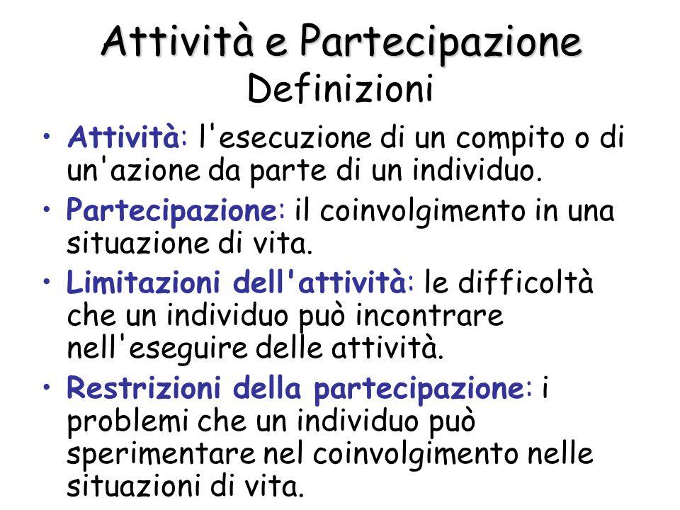 Attività e Partecipazione Attività e Partecipazione Definizioni Attività: l'esecuzione di un compito o di un'azione da parte di un individuo. Partecip