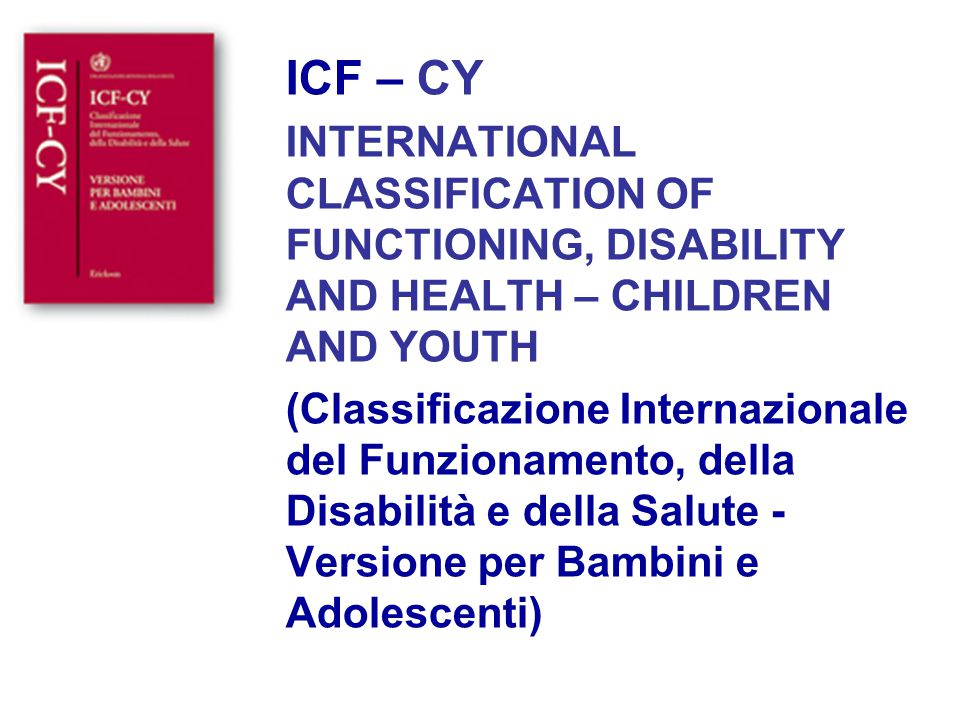 ICF – CY INTERNATIONAL CLASSIFICATION OF FUNCTIONING, DISABILITY AND HEALTH – CHILDREN AND YOUTH (Classificazione Internazionale del Funzionamento, de