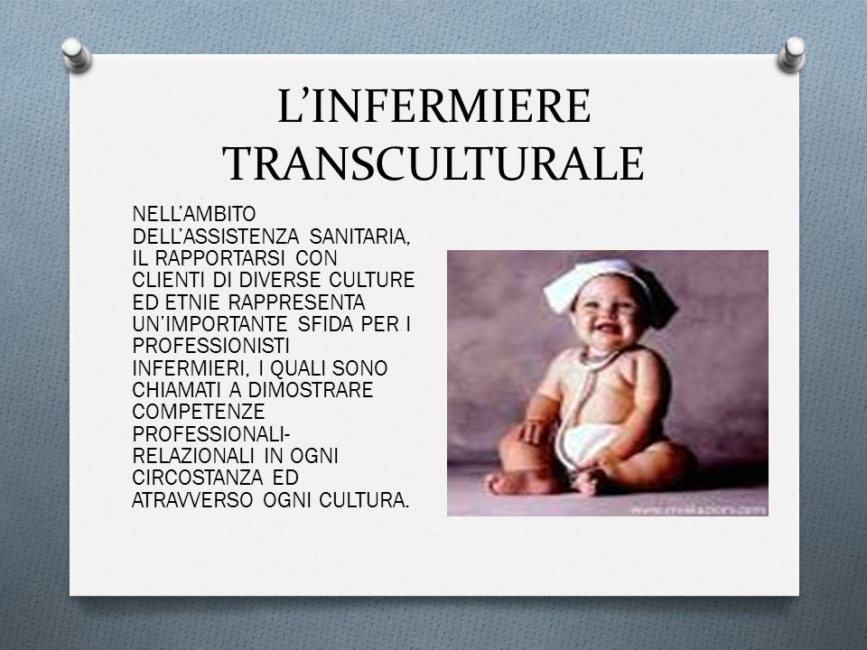L'INFERMIERE TRANSCULTURALE NELL'AMBITO DELL'ASSISTENZA SANITARIA, IL RAPPORTARSI CON CLIENTI DI DIVERSE CULTURE ED ETNIE RAPPRESENTA UN'IMPORTANTE SFIDA PER I PROFESSIONISTI INFERMIERI, I QUALI SONO CHIAMATI A DIMOSTRARE COMPETENZE PROFESSIONALI- RELAZIONALI IN OGNI CIRCOSTANZA ED ATRAVVERSO OGNI CULTURA.