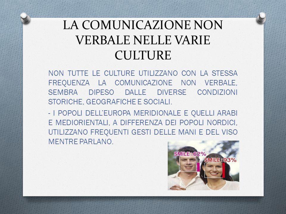 LA COMUNICAZIONE NON VERBALE NELLE VARIE CULTURE NON TUTTE LE CULTURE UTILIZZANO CON LA STESSA FREQUENZA LA COMUNICAZIONE NON VERBALE, SEMBRA DIPESO DALLE DIVERSE CONDIZIONI STORICHE, GEOGRAFICHE E SOCIALI.
