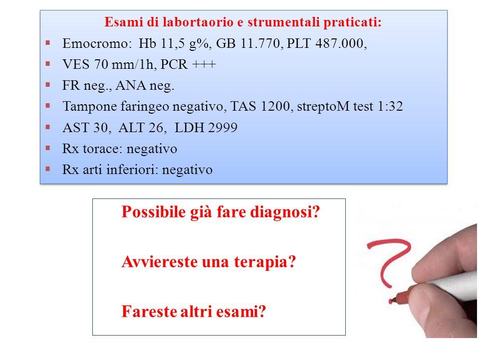 Esami di labortaorio e strumentali praticati:  Emocromo: Hb 11,5 g%, GB 11.770, PLT 487.000,  VES 70 mm/1h, PCR +++  FR neg., ANA neg.
