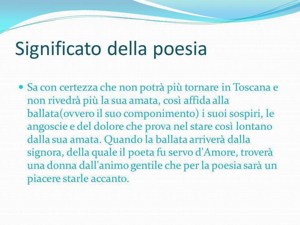 Significato della poesia Sa con certezza che non potrà più tornare in Toscana e non rivedrà più la sua amata, così affida alla ballata(ovvero il suo c