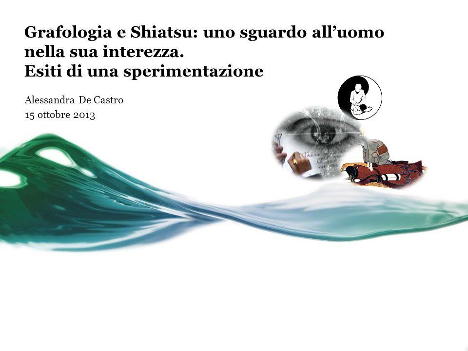 Grafologia e Shiatsu: uno sguardo all'uomo nella sua interezza. Esiti di una sperimentazione Alessandra De Castro 15 ottobre 2013